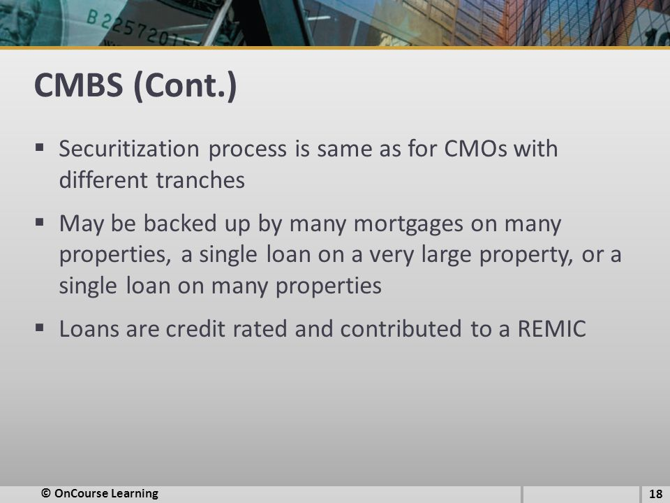 CMBS (Cont.) Securitization process is same as for CMOs with different tranches.