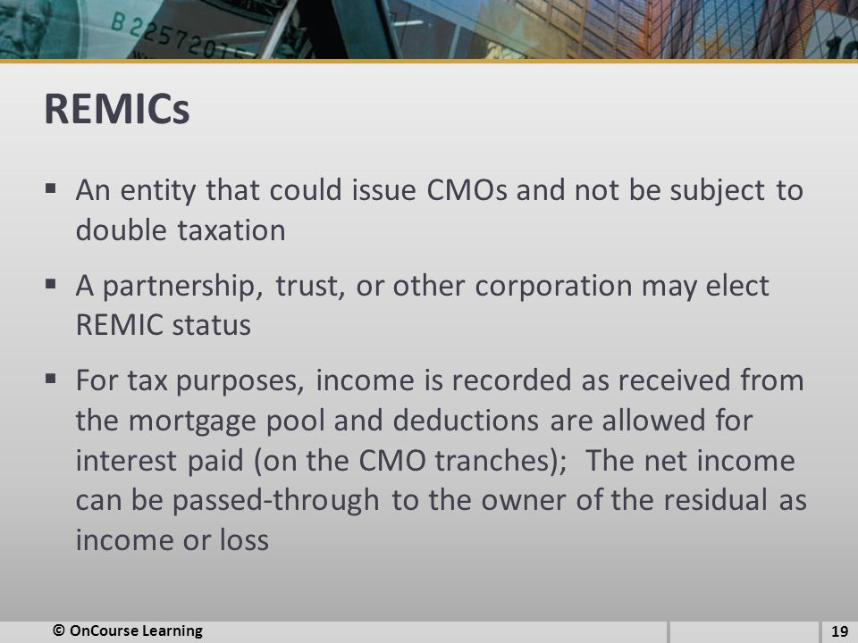 REMICs An entity that could issue CMOs and not be subject to double taxation. A partnership, trust, or other corporation may elect REMIC status.