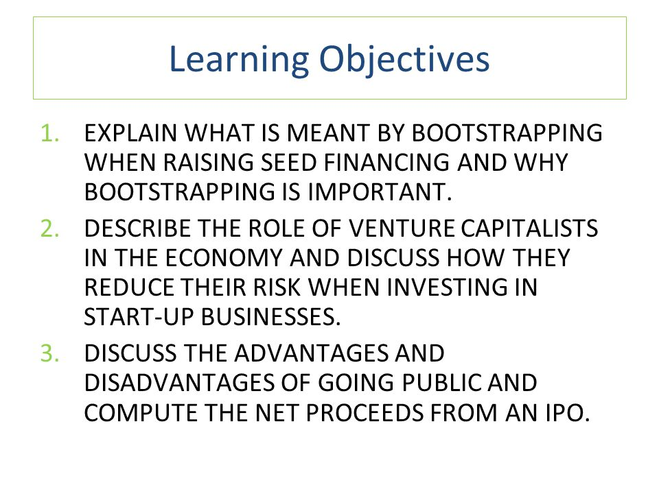 Learning Objectives EXPLAIN WHAT IS MEANT BY BOOTSTRAPPING WHEN RAISING SEED FINANCING AND WHY BOOTSTRAPPING IS IMPORTANT.
