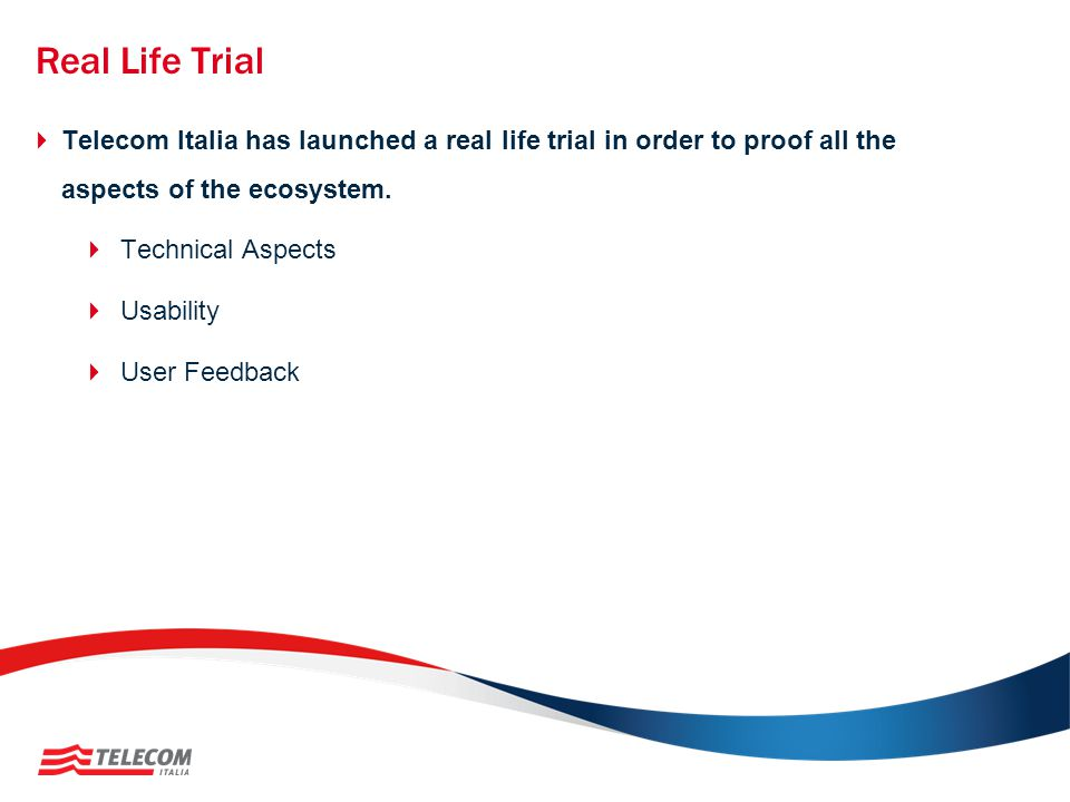 Real Life Trial Telecom Italia has launched a real life trial in order to proof all the aspects of the ecosystem.