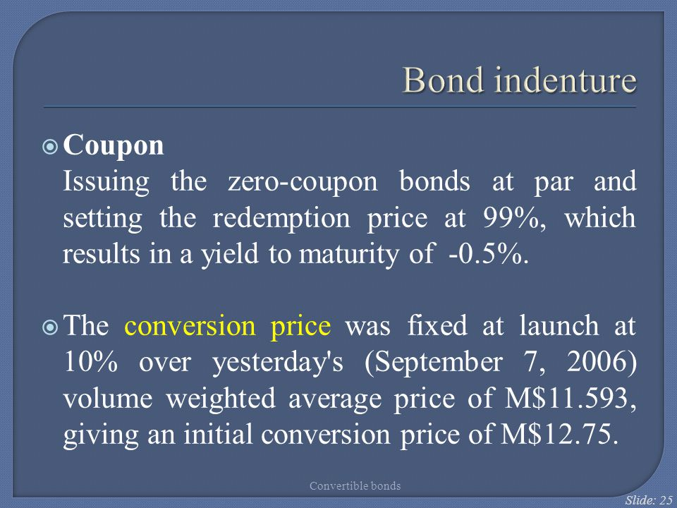 Bond indenture Coupon. Issuing the zero-coupon bonds at par and setting the redemption price at 99%, which results in a yield to maturity of -0.5%.