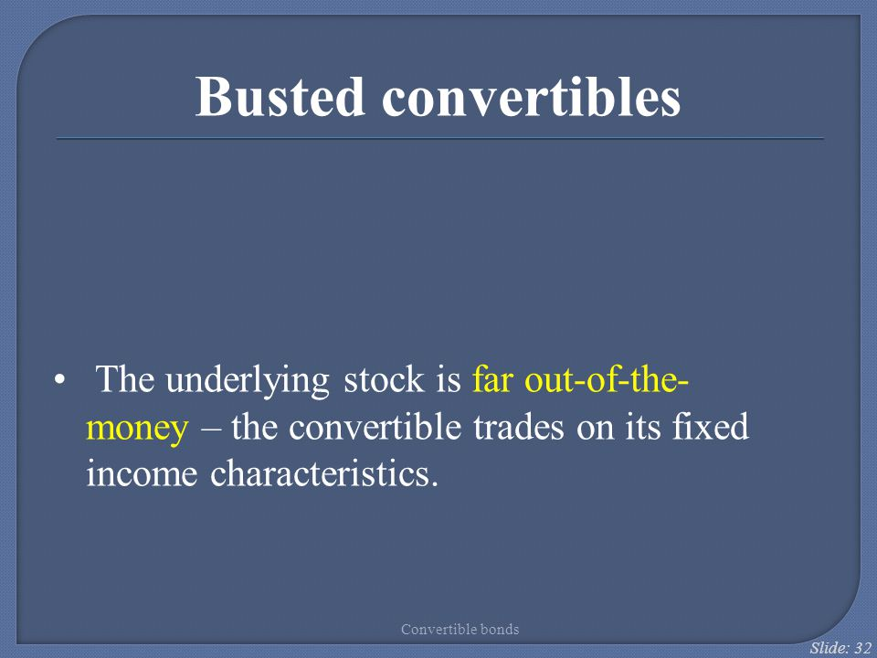 Busted convertibles The underlying stock is far out-of-the-money – the convertible trades on its fixed income characteristics.