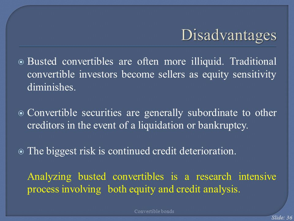 Disadvantages Busted convertibles are often more illiquid. Traditional convertible investors become sellers as equity sensitivity diminishes.