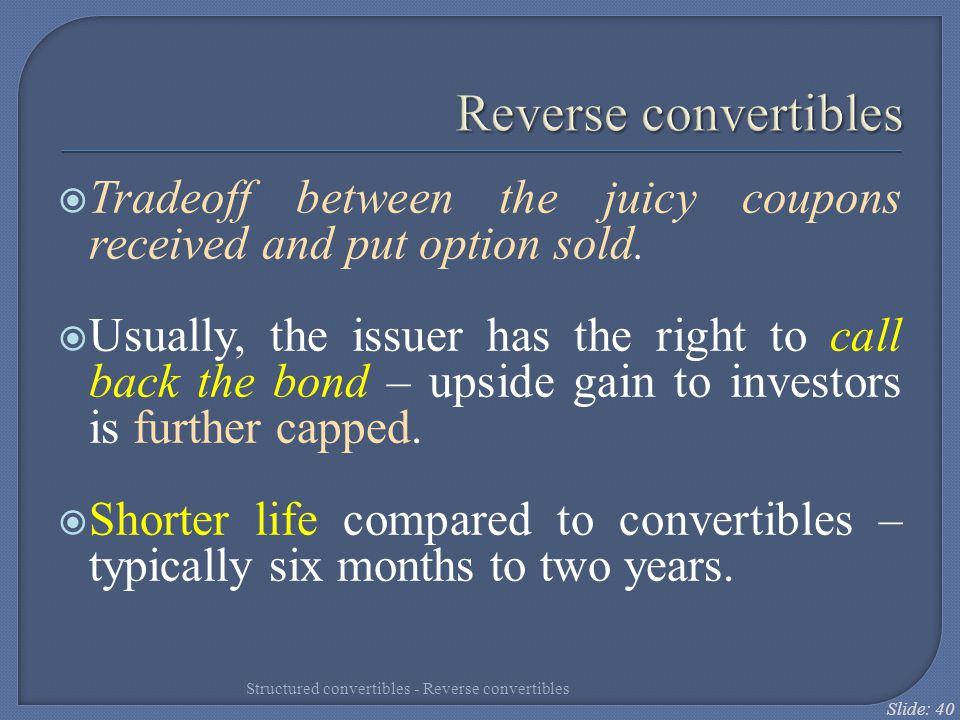 Reverse convertibles Tradeoff between the juicy coupons received and put option sold.