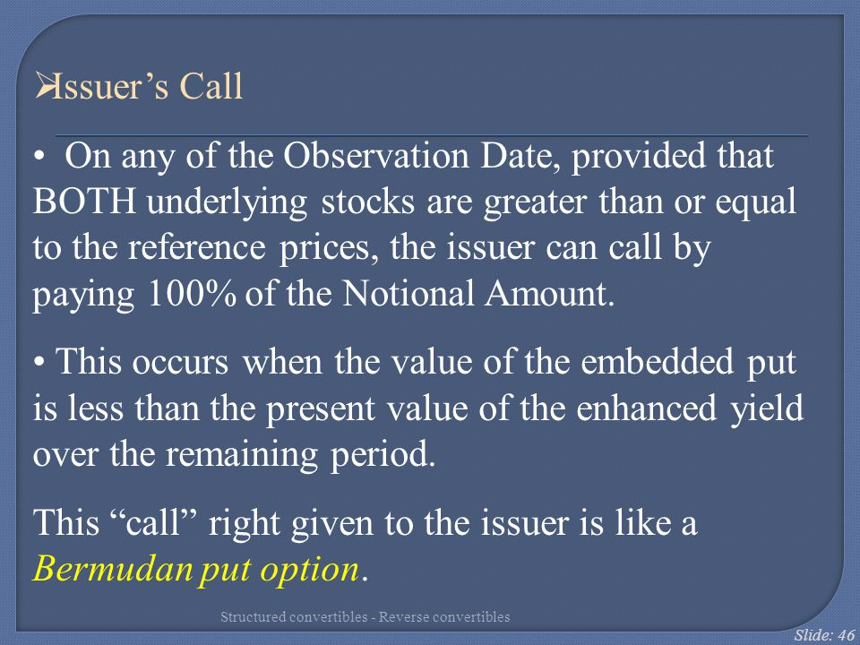 This call right given to the issuer is like a Bermudan put option.