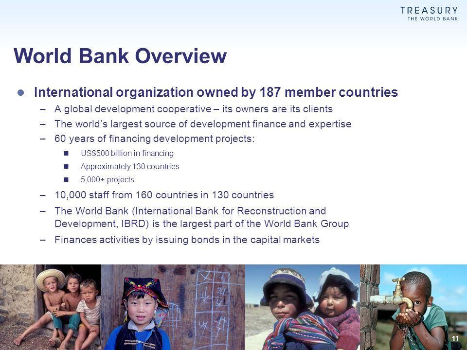 World Bank Overview International organization owned by 187 member countries. A global development cooperative – its owners are its clients.