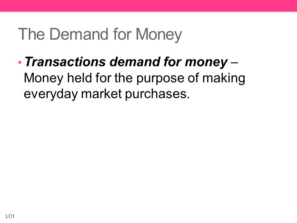 The Demand for Money Transactions demand for money – Money held for the purpose of making everyday market purchases.