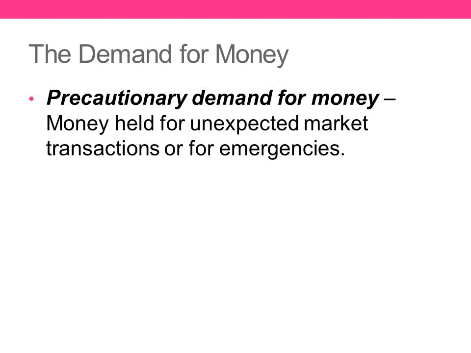 The Demand for Money Precautionary demand for money – Money held for unexpected market transactions or for emergencies.