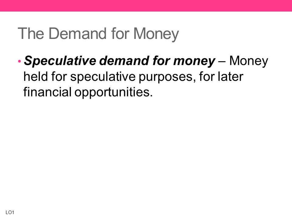 The Demand for Money Speculative demand for money – Money held for speculative purposes, for later financial opportunities.