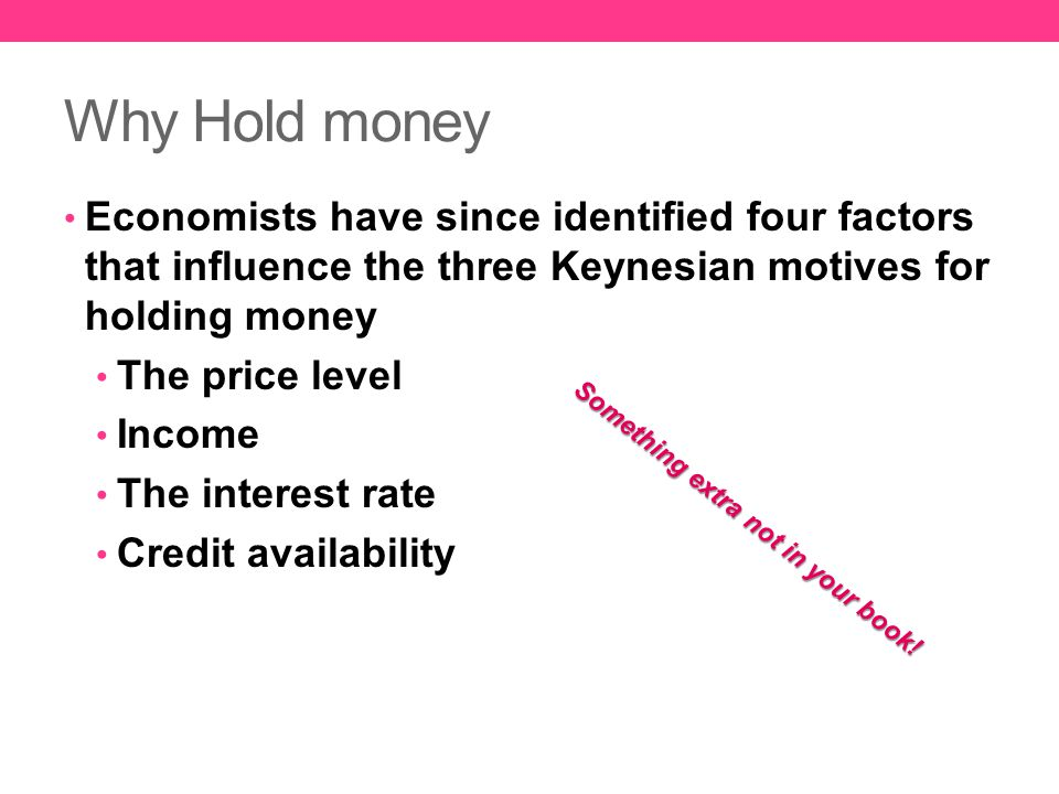 Why Hold money Economists have since identified four factors that influence the three Keynesian motives for holding money.