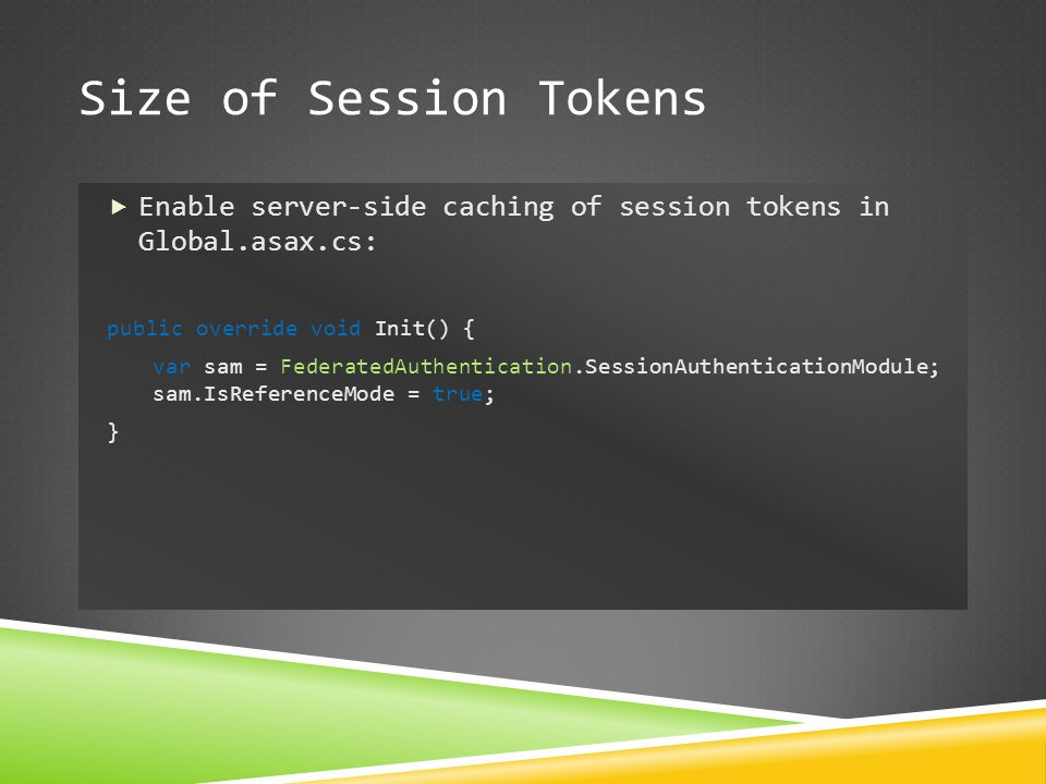 Size of Session Tokens Enable server-side caching of session tokens in Global.asax.cs: public override void Init() {
