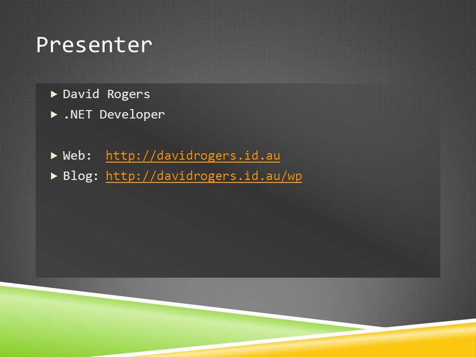 Presenter David Rogers .NET Developer Web: http://davidrogers.id.au