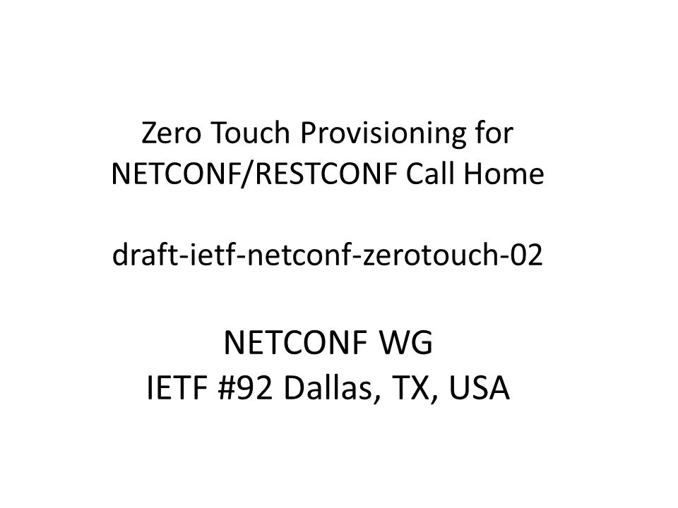 Zero Touch Provisioning for NETCONF/RESTCONF Call Home draft-ietf-netconf-zerotouch-02 NETCONF WG IETF #92 Dallas, TX, USA