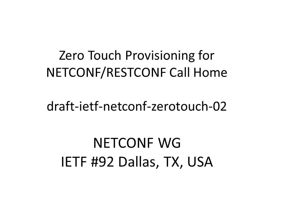 Zero Touch Provisioning for NETCONF/RESTCONF Call Home draft-ietf-netconf-zerotouch-02 NETCONF WG IETF #92 Dallas, TX, USA