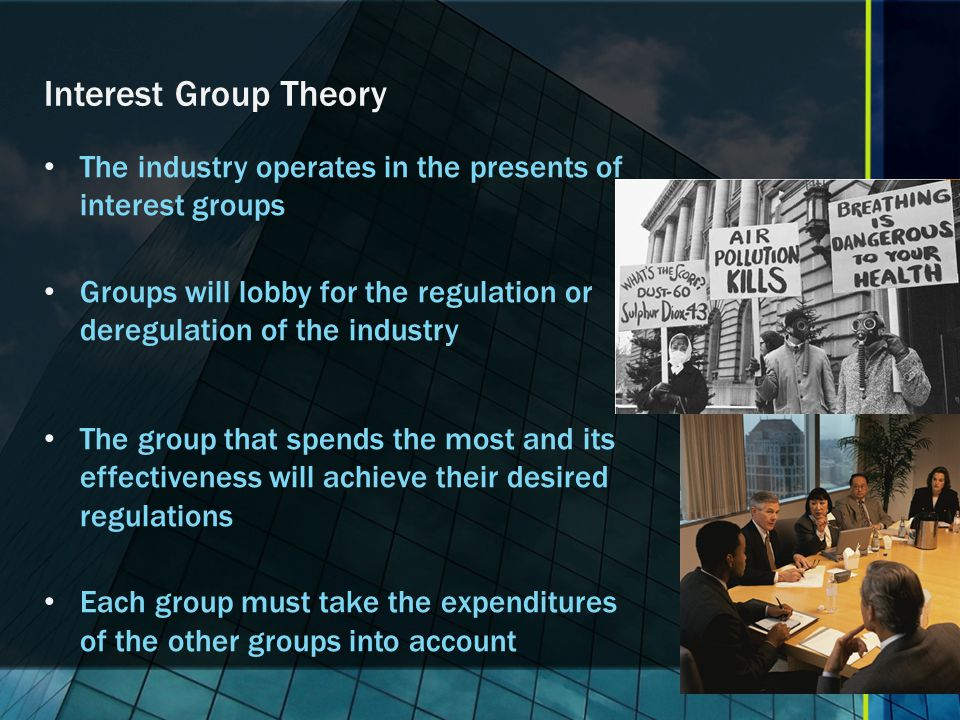 Interest Group Theory The industry operates in the presents of interest groups.