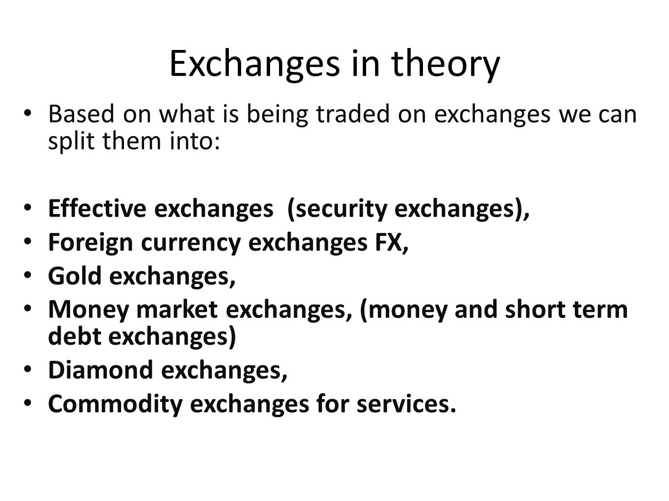 Exchanges in theory Based on what is being traded on exchanges we can split them into: Effective exchanges (security exchanges),