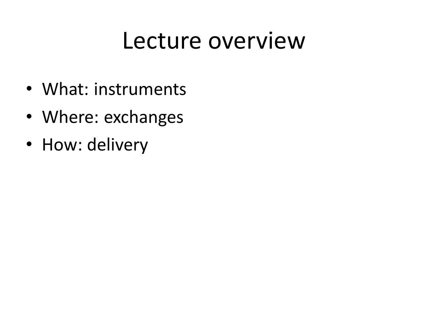 Lecture overview What: instruments Where: exchanges How: delivery