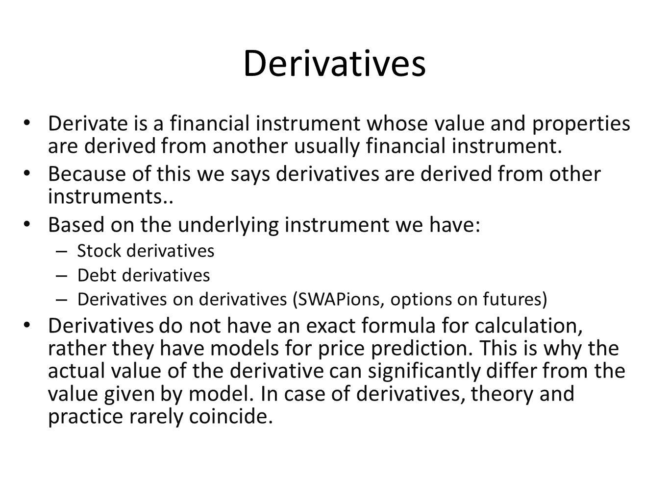 Derivatives Derivate is a financial instrument whose value and properties are derived from another usually financial instrument.