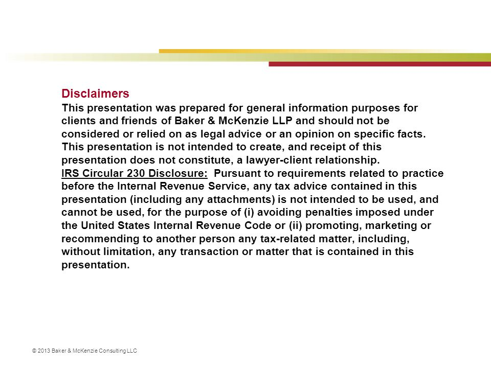 Disclaimers This presentation was prepared for general information purposes for clients and friends of Baker & McKenzie LLP and should not be considered or relied on as legal advice or an opinion on specific facts.
