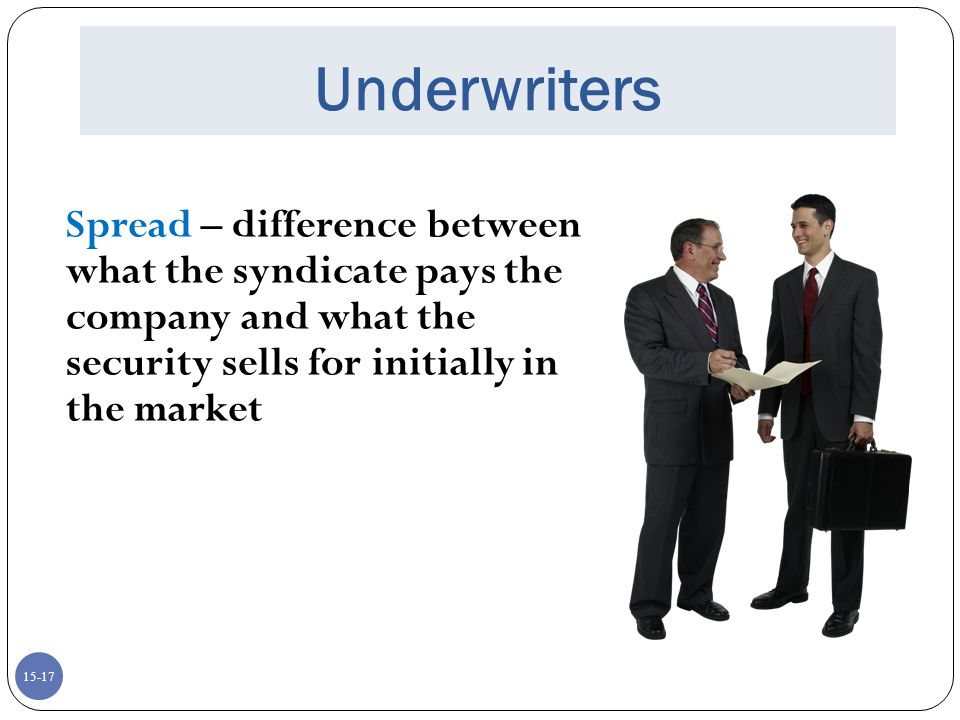 Underwriters Spread – difference between what the syndicate pays the company and what the security sells for initially in the market.