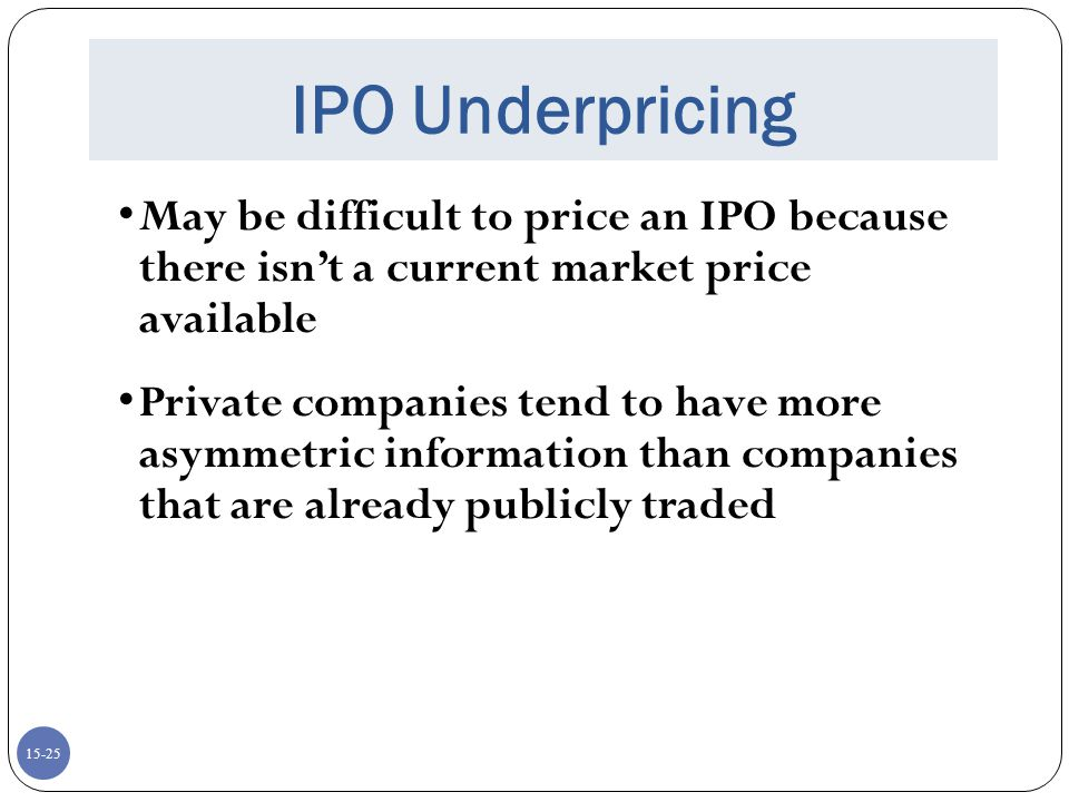 IPO Underpricing May be difficult to price an IPO because there isn't a current market price available.