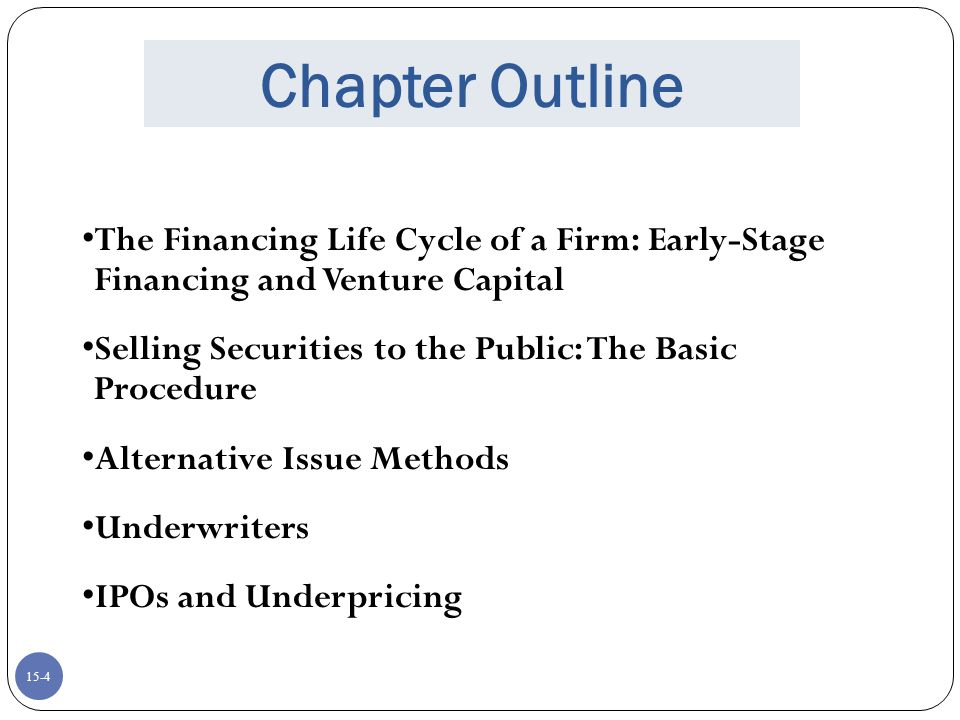 Chapter Outline The Financing Life Cycle of a Firm: Early-Stage Financing and Venture Capital. Selling Securities to the Public: The Basic Procedure.