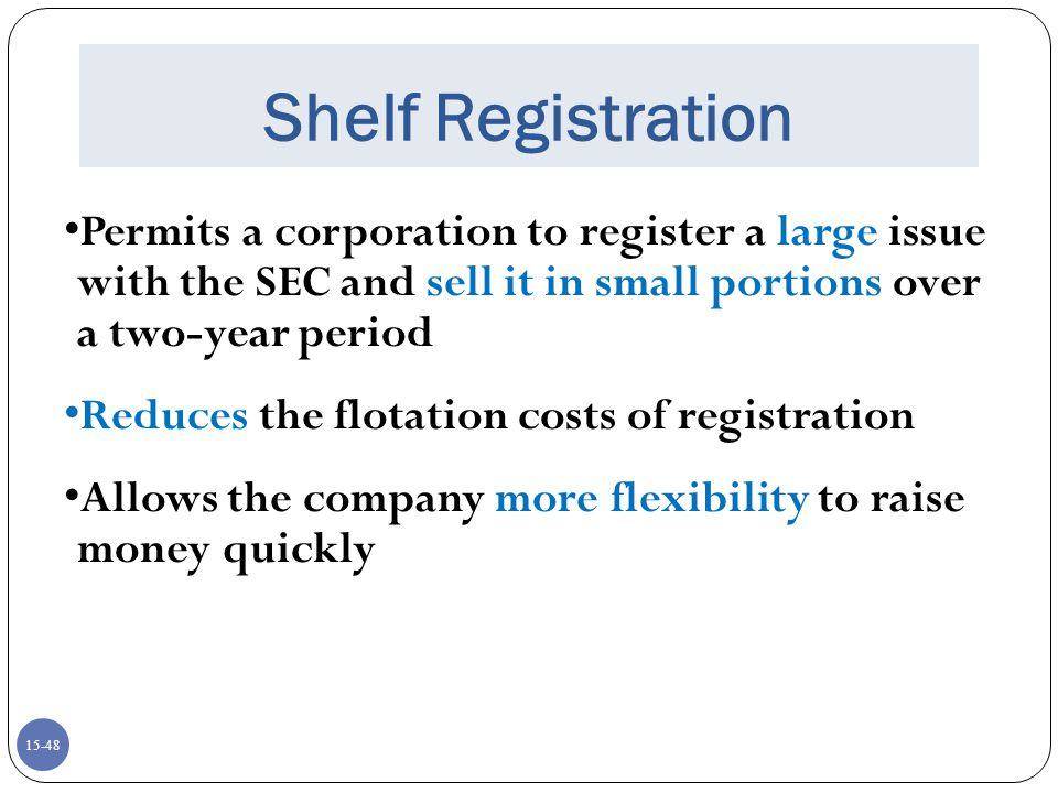 Shelf Registration Permits a corporation to register a large issue with the SEC and sell it in small portions over a two-year period.