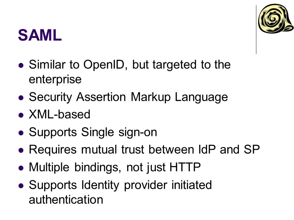 SAML Similar to OpenID, but targeted to the enterprise
