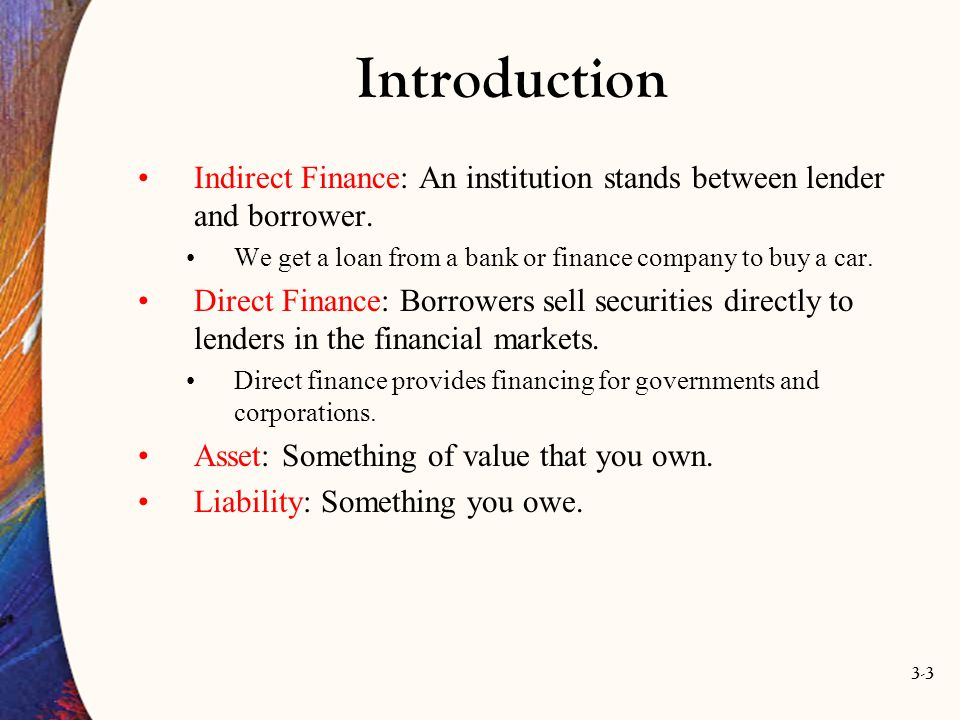 Introduction Indirect Finance: An institution stands between lender and borrower. We get a loan from a bank or finance company to buy a car.