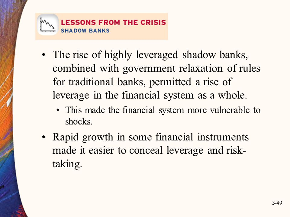 The rise of highly leveraged shadow banks, combined with government relaxation of rules for traditional banks, permitted a rise of leverage in the financial system as a whole.