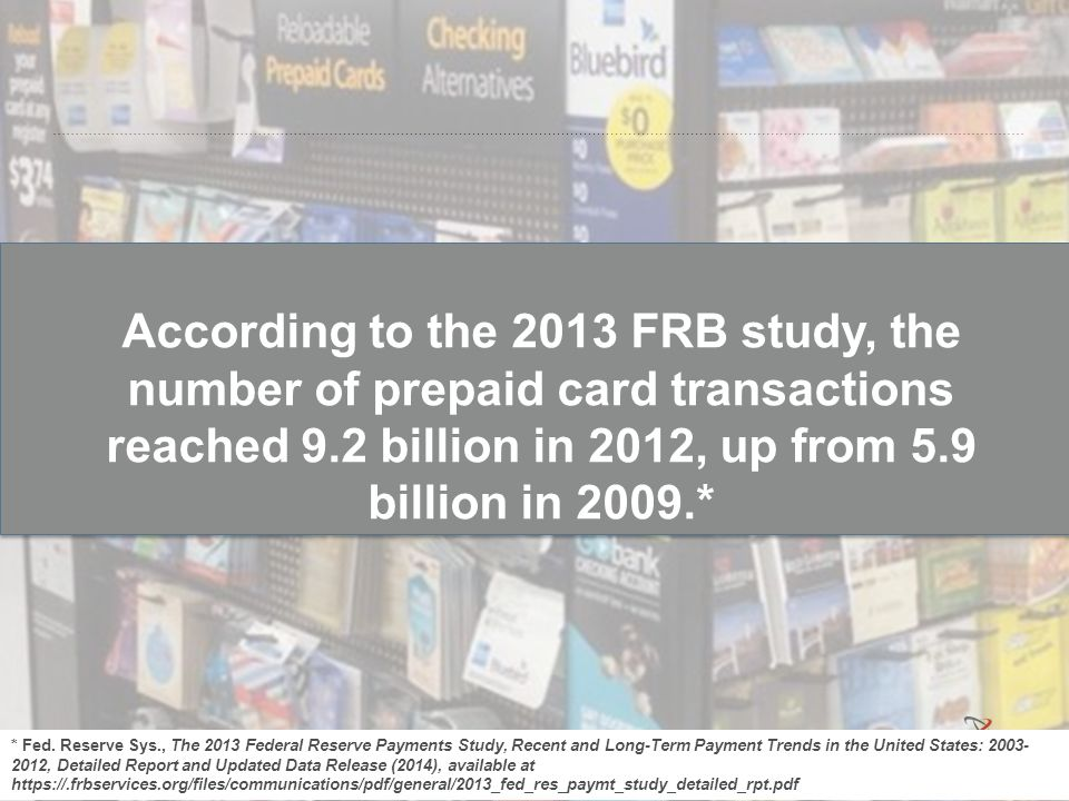 According to the 2013 FRB study, the number of prepaid card transactions reached 9.2 billion in 2012, up from 5.9 billion in 2009.*