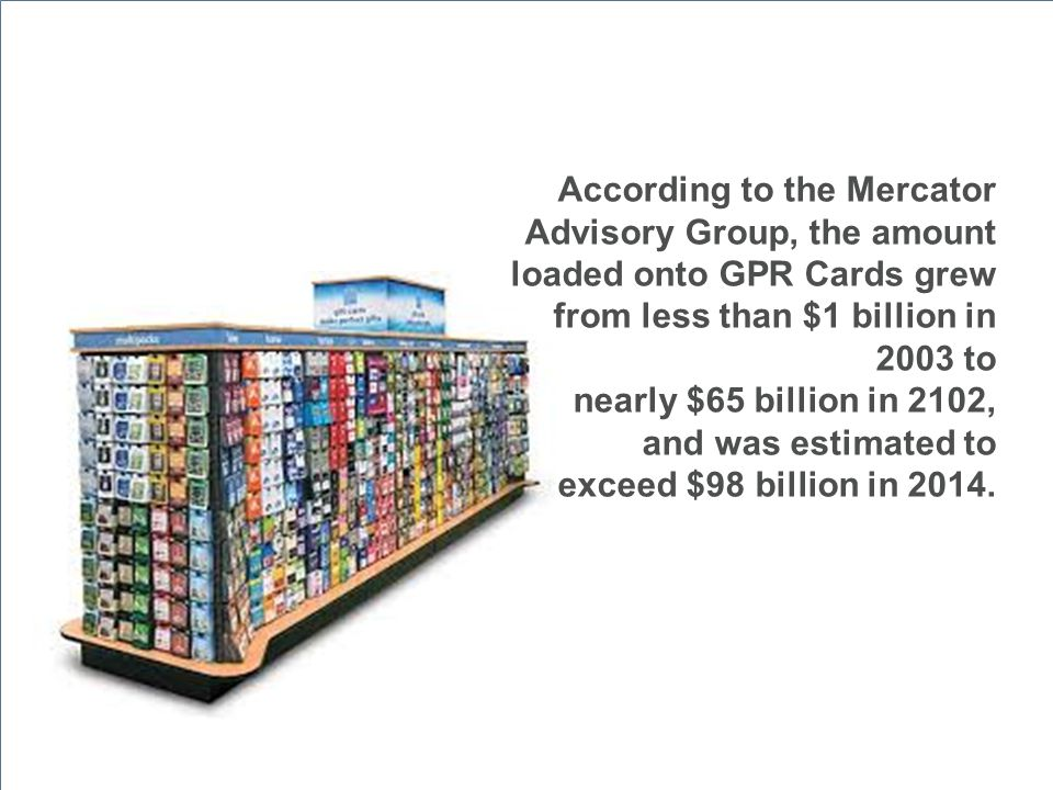 According to the Mercator Advisory Group, the amount loaded onto GPR Cards grew from less than $1 billion in 2003 to