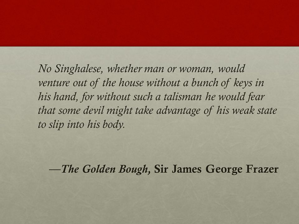 No Singhalese, whether man or woman, would venture out of the house without a bunch of keys in his hand, for without such a talisman he would fear that some devil might take advantage of his weak state to slip into his body. —The Golden Bough, Sir James George Frazer