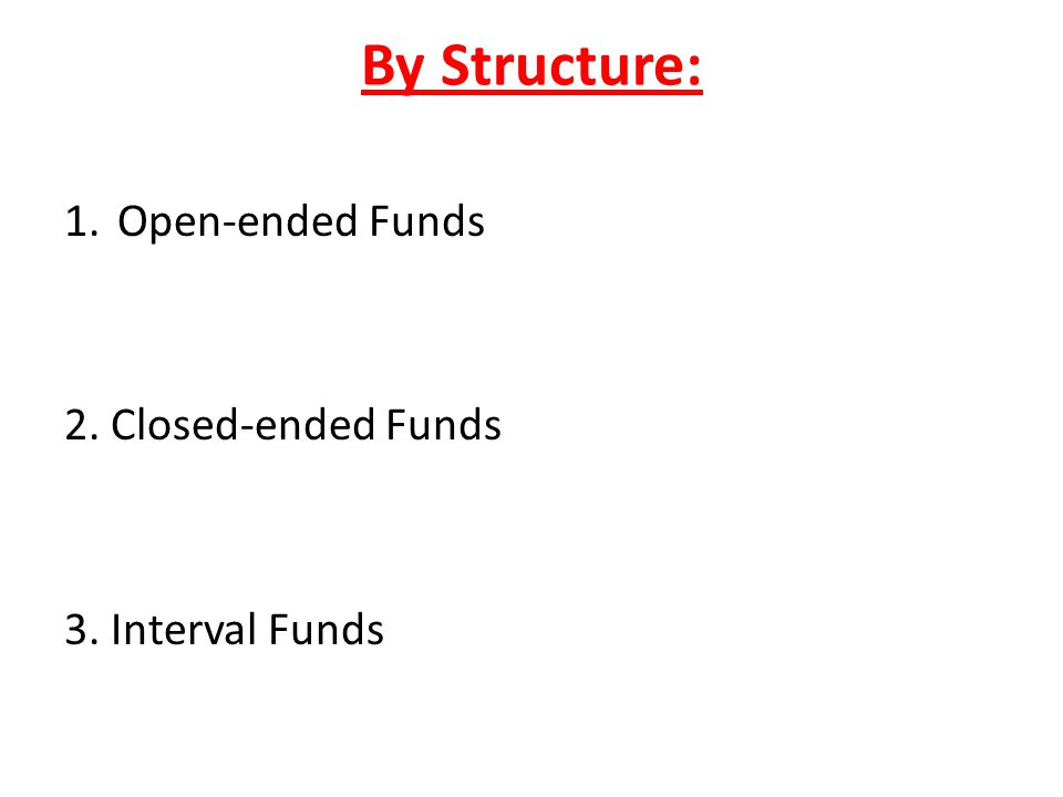 By Structure: Open-ended Funds 2. Closed-ended Funds 3. Interval Funds