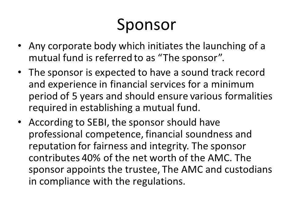 Sponsor Any corporate body which initiates the launching of a mutual fund is referred to as The sponsor .
