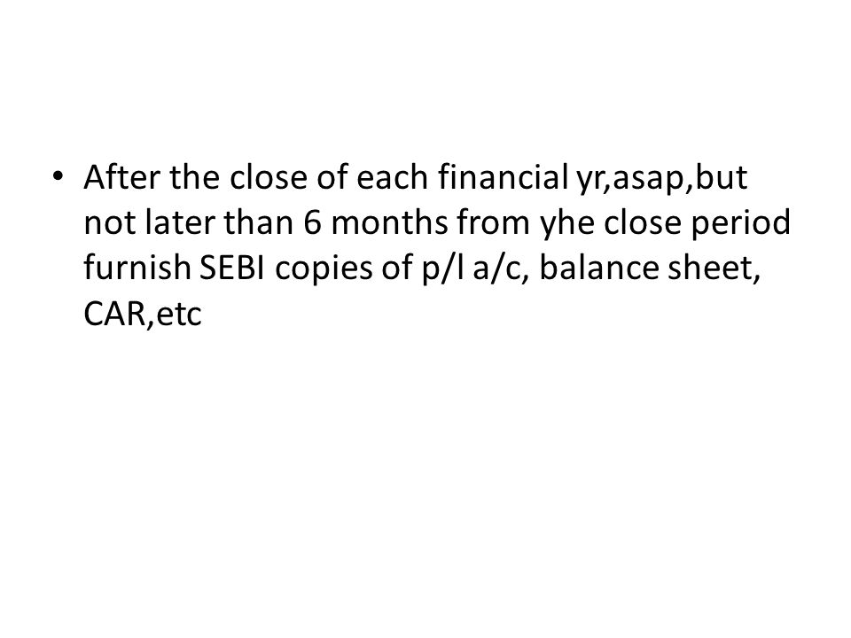After the close of each financial yr,asap,but not later than 6 months from yhe close period furnish SEBI copies of p/l a/c, balance sheet, CAR,etc