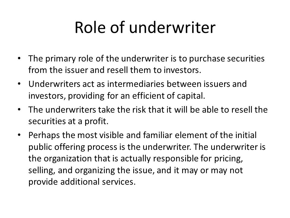 Role of underwriter The primary role of the underwriter is to purchase securities from the issuer and resell them to investors.