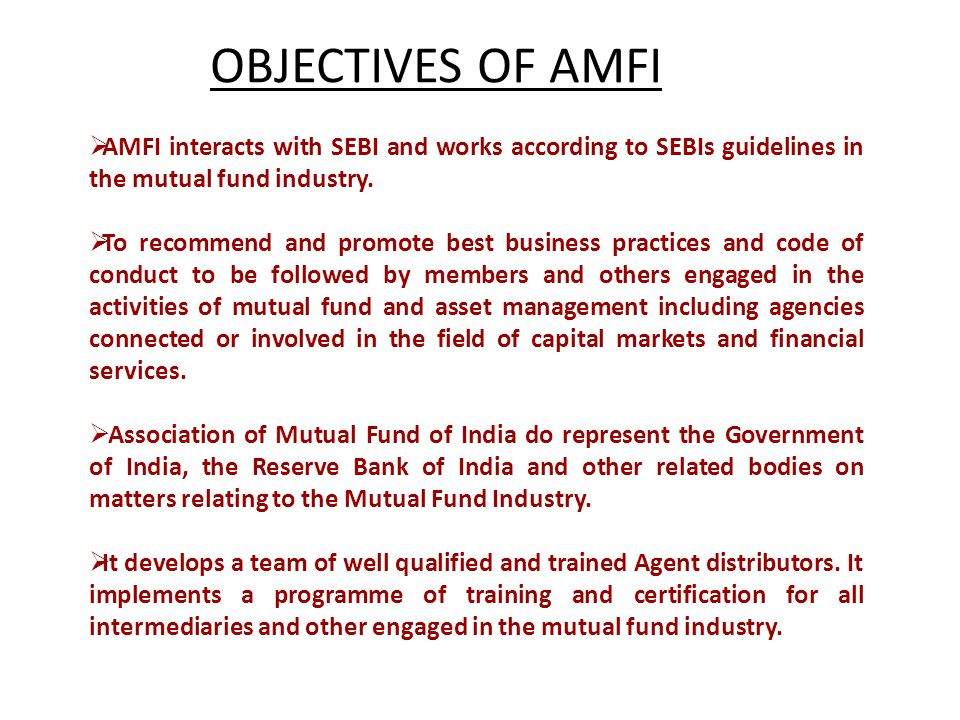 OBJECTIVES OF AMFI AMFI interacts with SEBI and works according to SEBIs guidelines in the mutual fund industry.