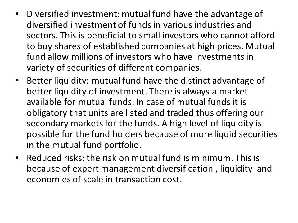 Diversified investment: mutual fund have the advantage of diversified investment of funds in various industries and sectors. This is beneficial to small investors who cannot afford to buy shares of established companies at high prices. Mutual fund allow millions of investors who have investments in variety of securities of different companies.