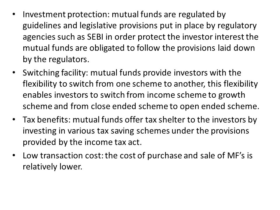 Investment protection: mutual funds are regulated by guidelines and legislative provisions put in place by regulatory agencies such as SEBI in order protect the investor interest the mutual funds are obligated to follow the provisions laid down by the regulators.