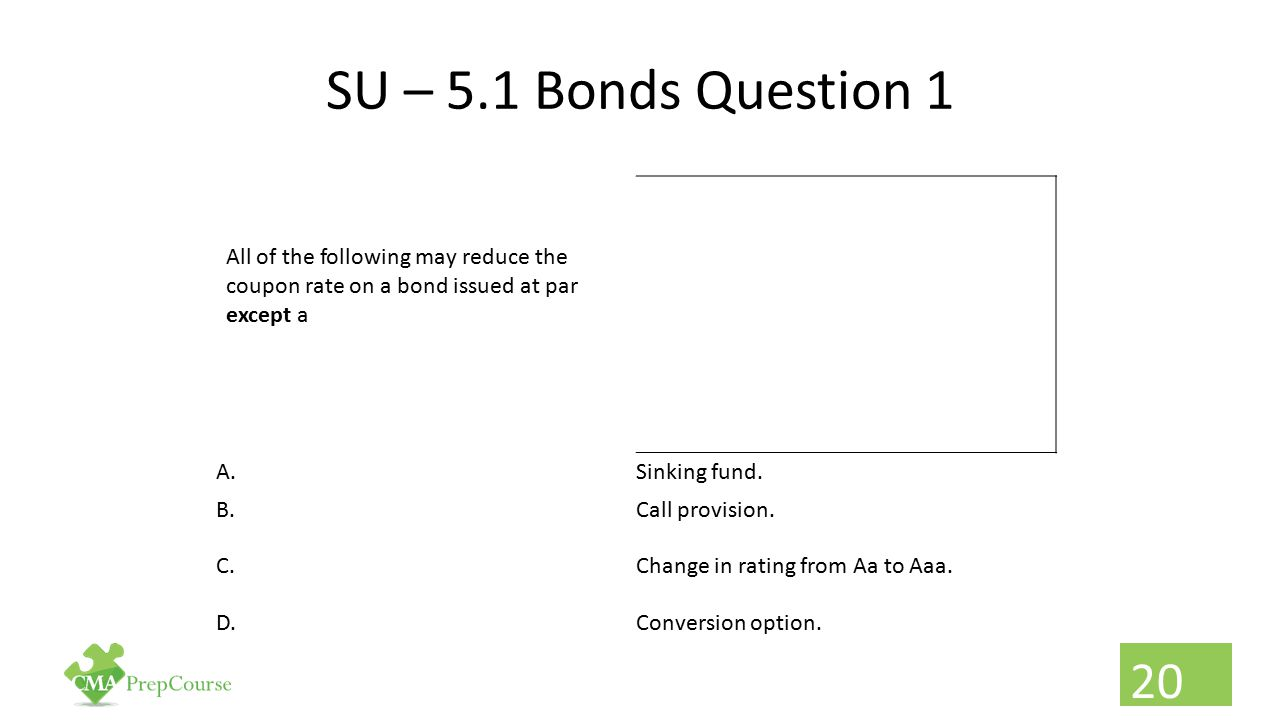 SU – 5.1 Bonds Question 1 All of the following may reduce the coupon rate on a bond issued at par except a.