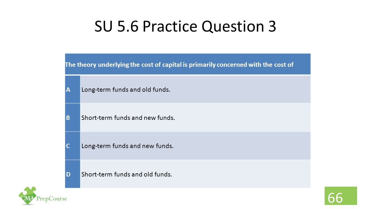 SU 5.6 Practice Question 3 The theory underlying the cost of capital is primarily concerned with the cost of.