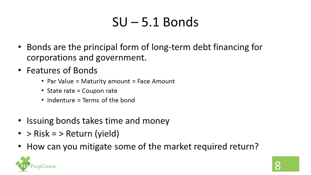 SU – 5.1 Bonds Bonds are the principal form of long-term debt financing for corporations and government.