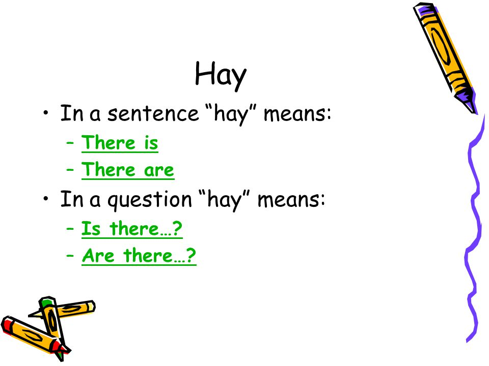 Hay In a sentence hay means: In a question hay means: There is