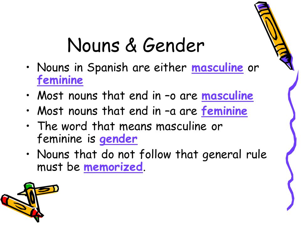 Nouns & Gender Nouns in Spanish are either masculine or feminine