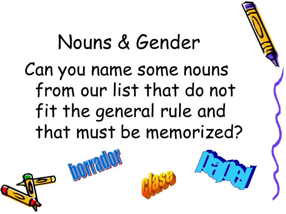 Nouns & Gender Can you name some nouns from our list that do not fit the general rule and that must be memorized