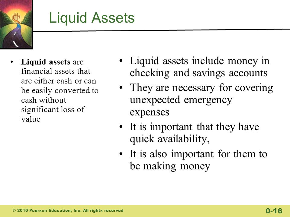 Liquid Assets Liquid assets include money in checking and savings accounts. They are necessary for covering unexpected emergency expenses.