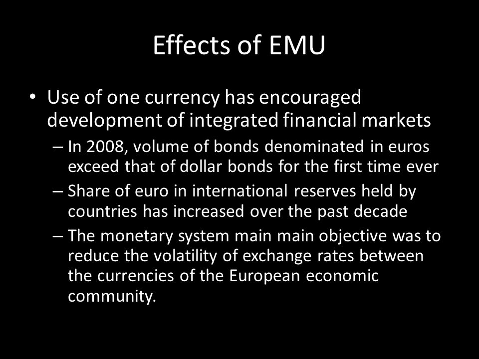 Effects of EMU Use of one currency has encouraged development of integrated financial markets.