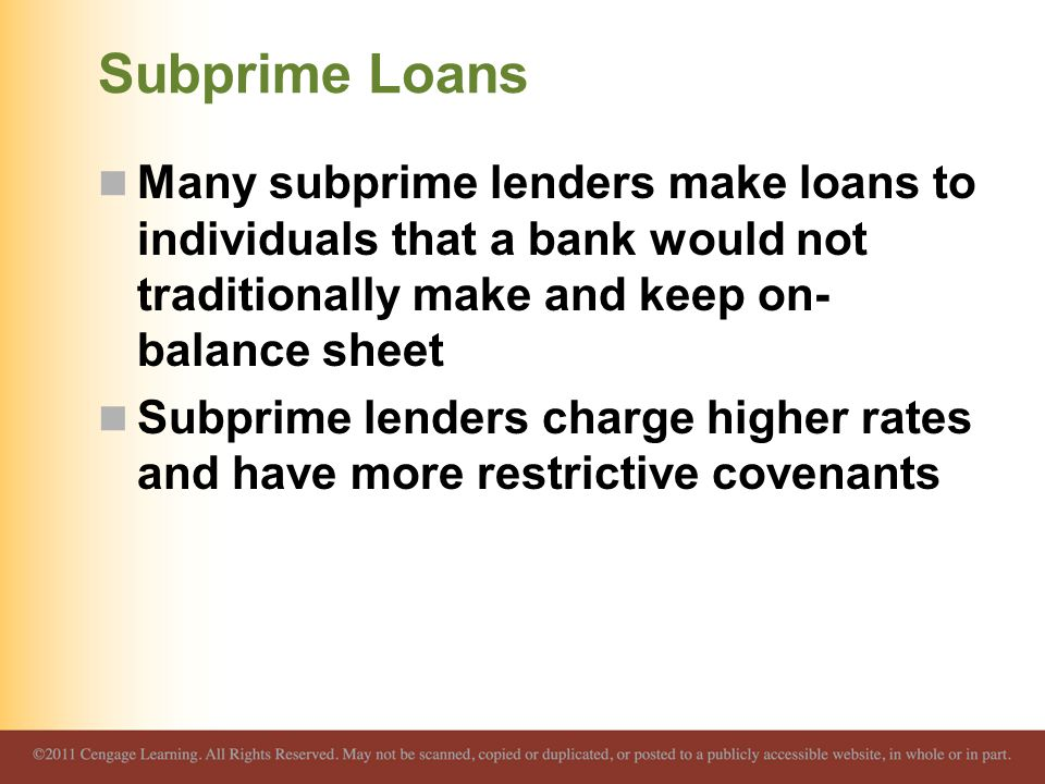 Subprime Loans Many subprime lenders make loans to individuals that a bank would not traditionally make and keep on-balance sheet.