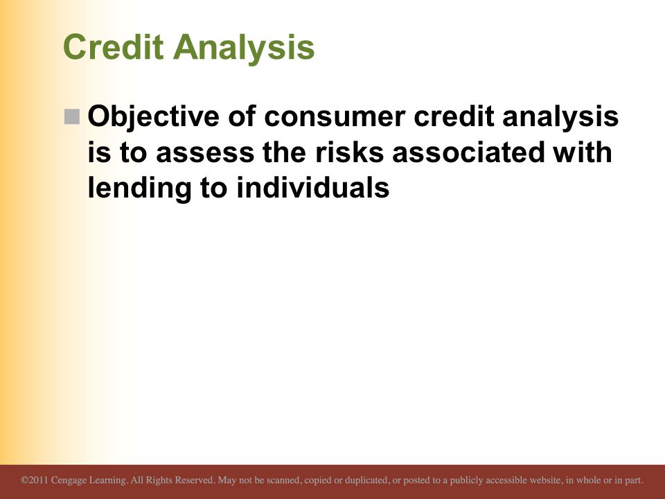 Credit Analysis Objective of consumer credit analysis is to assess the risks associated with lending to individuals.